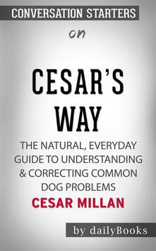 Cesar's Way: The Natural, Everyday Guide to Understanding & Correcting Common Dog Problems by Cesar Millan | Conversation Starters