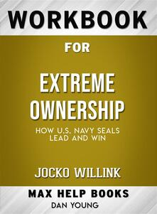 Workbook for Extreme Ownership: How U.S. Navy SEALs Lead and Win by Jocko Willink (Max-Help Workbooks)