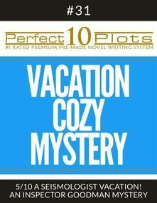 """Perfect 10 Vacation Cozy Mystery Plots #31-5 """"A SEISMOLOGIST VACATION! – AN INSPECTOR GOODMAN MYSTERY"""""""