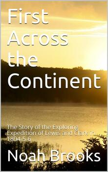First Across the Continent / The Story of the Exploring Expedition of Lewis and Clark in 1804-5-6