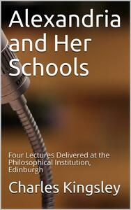 Alexandria and Her Schools / Four Lectures Delivered at the Philosophical Institution, Edinburgh