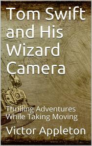 Tom Swift and His Wizard Camera; Or, Thrilling Adventures While Taking Moving Pictures