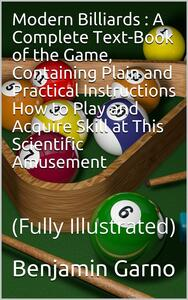 Modern Billiards / A Complete Text-Book of the Game, Containing Plain and Practical Instructions How to Play and Acquire Skill at This Scientific Amusement