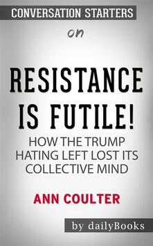 Resistance Is Futile!: How the Trump-Hating Left Lost Its Collective Mind by Ann Coulter | Conversation Starters