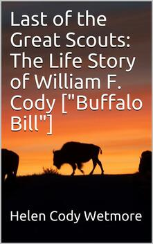 """Last of the Great Scouts: The Life Story of William F. Cody [""""Buffalo Bill""""]"""