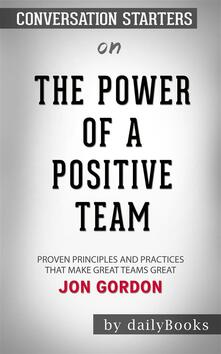 The Power of a Positive Team:Proven Principles and Practices That Make Great Teams Great by Jon Gordon| Conversation Starters