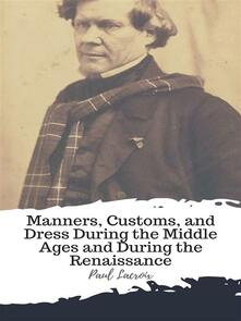 Manners, Customs, and Dress During the Middle Ages and During the Renaissance