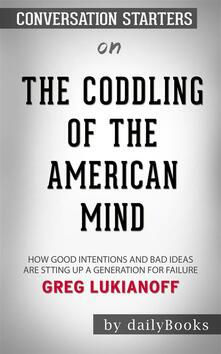 The Coddling of the American Mind: How Good Intentions and Bad Ideas Are Setting Up a Generation for Failure by Greg Lukianoff | Conversation Starters