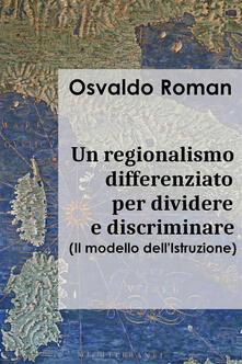 Un regionalismo differenziato per dividere e discriminare. Il modello dell'istruzione - Osvaldo Roman - ebook