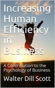 Increasing Human Efficiency in Business / A Contribution to the Psychology of Business