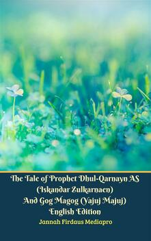 The Tale of Prophet Dhul-Qarnayn AS (Iskandar Zulkarnaen) And Gog Magog (Yajuj Majuj) English Edition