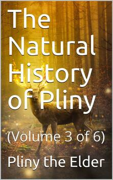 The Natural History of Pliny, Volume 3 (of 6) / By Pliny, the Elder