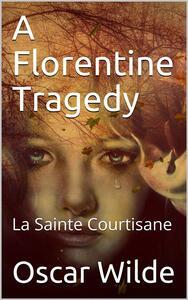 A Florentine Tragedy; La Sainte Courtisane