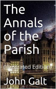 The Annals of the Parish / Or, the Chronicle of Dalmailing During the Ministry of the Rev. Micah Balwhidder