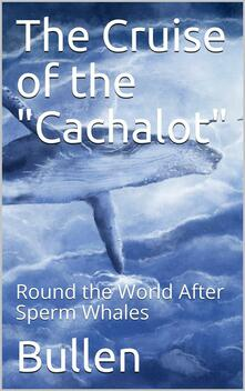 """The Cruise of the """"Cachalot"""" Round the World After Sperm Whales"""