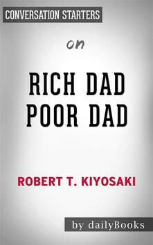 Rich Dad Poor Dad: What the Rich Teach Their Kids About Money That the Poor and Middle Class Do Not!by Robert T. Kiyosaki   Conversation Starters