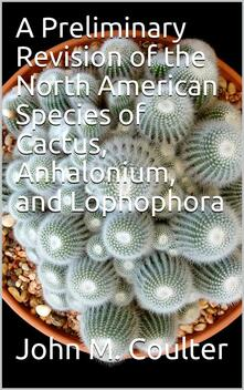 A Preliminary Revision of the North American Species of Cactus, Anhalonium, and Lophophora
