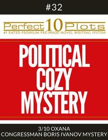 "Perfect 10 Political Cozy Mystery Plots #32-3 ""OXANA – CONGRESSMAN BORIS IVANOV MYSTERY"""