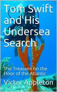 Tom Swift and His Undersea Search; Or, the Treasure on the Floor of the Atlantic