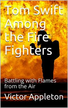 Tom Swift Among the Fire Fighters; Or, Battling with Flames from the Air