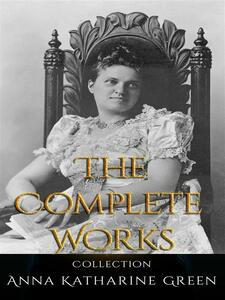 Anna Katharine Green: The Complete Works