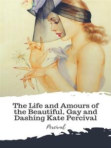 The Life and Amours of the Beautiful, Gay and Dashing Kate Percival