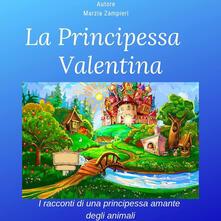 La principessa Valentina. I racconti di una principessina amante degli animali - Marzia Zampieri - ebook