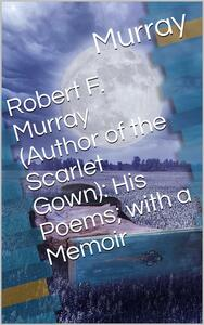 Robert F. Murray (Author of the Scarlet Gown): His Poems; with a Memoir