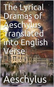 The Lyrical Dramas of Aeschylus Translated into English Verse