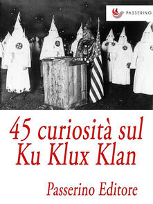 45 curiosità sul Ku Klux Klan - Passerino Editore - ebook