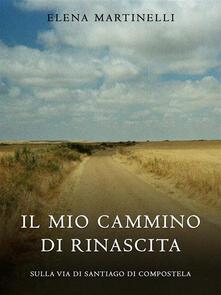 Il mio cammino di rinascita. Sulla via di Santiago di Compostela - Elena Martinelli - ebook