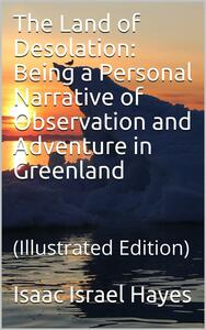 The Land of Desolation: Being a Personal Narrative of Observation and Adventure in Greenland