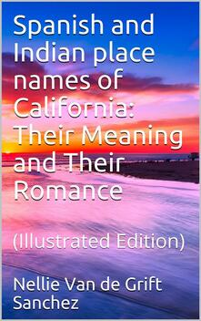 Spanish and Indian place names of California: Their Meaning and Their Romance