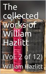 The collected works of William Hazlitt, Vol. 2 (of 12)