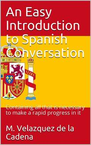 An Easy Introduction to Spanish Conversation / Containing all that is necessary to make a rapid progress in it