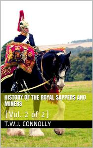 History of the Royal Sappers and Miners, Vol. 2 (of 2) / From the Formation of the Corps in March 1712 to the date / when its designation was changed to that of Royal Engineers