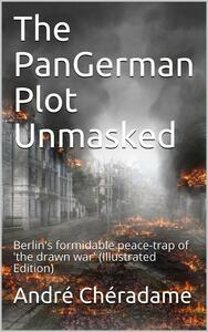 The PanGerman Plot Unmasked / Berlin's formidable peace-trap of 'the drawn war'