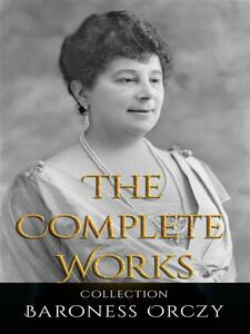 Baroness Orczy: The Complete Works