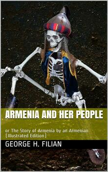 Armenia and Her People / or The Story of Armenia by an Armenian