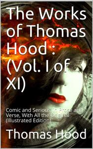 The Works of Thomas Hood; Vol. I (of XI) / Comic and Serious, in Prose and Verse, With All the Original / Illustrations