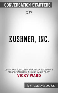 Kushner, Inc.: Greed. Ambition. Corruption. The Extraordinary Story of Jared Kushner and Ivanka Trump byVicky Ward| Conversation Starters
