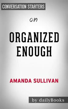 Organized Enough: The Anti-Perfectionist's Guide to Getting and Staying Organizedby Amanda Sullivan | Conversation Starters