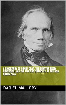 A Biography of Henry Clay, The Senator from Kentucky: and The life and Speeches of the Hon. Henry Clay
