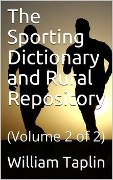 The Sporting Dictionary and Rural Repository, Volume 2 (of 2) / General Information upon Every Subject Appertaining to the / Sports of the Field