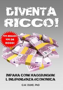 Diventa ricco! Impara come raggiungere l'indipendenza economica - G.W. Duke - ebook