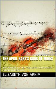 The April Baby's Book of Tunes / with the story of how they came to be written