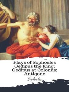 Plays of Sophocles Oedipus the King; Oedipus at Colonus; Antigone