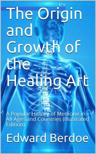 The Origin and Growth of the Healing Art / A Popular History of Medicine in All Ages and Countries