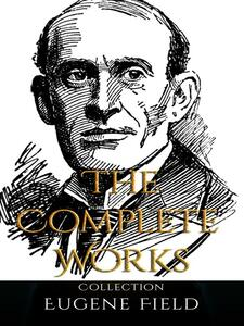 Eugene Field: The Complete Works