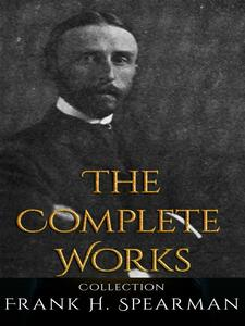 Frank H. Spearman: The Complete Works